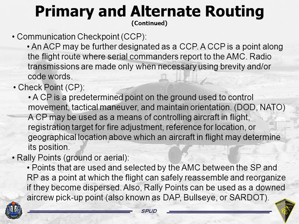 SPUD Primary and Alternate Routing (Continued) Downed Aircrew Pick-up Points: Points plotted along the primary and alternate routes that should be identifiable from the air and ground, and should be established on the mission route, in or near hostile territory.
