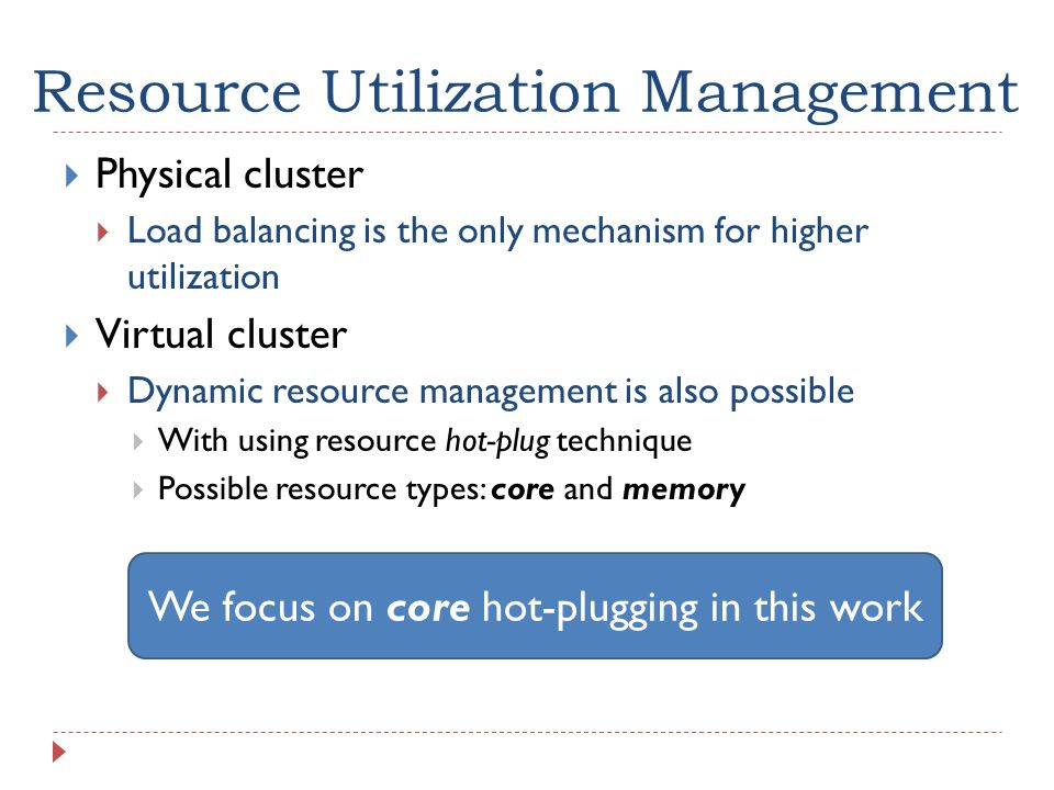 Resource Utilization Management  Physical cluster  Load balancing is the only mechanism for higher utilization  Virtual cluster  Dynamic resource management is also possible  With using resource hot-plug technique  Possible resource types: core and memory We focus on core hot-plugging in this work