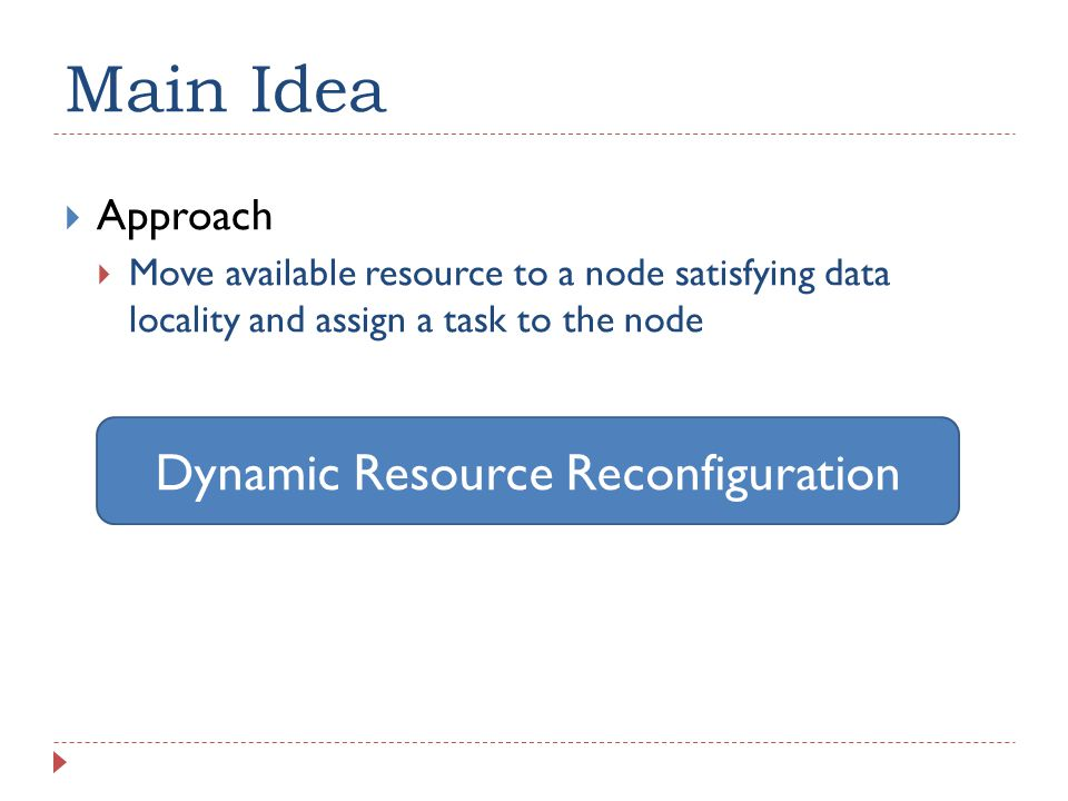 Main Idea  Approach  Move available resource to a node satisfying data locality and assign a task to the node Dynamic Resource Reconfiguration
