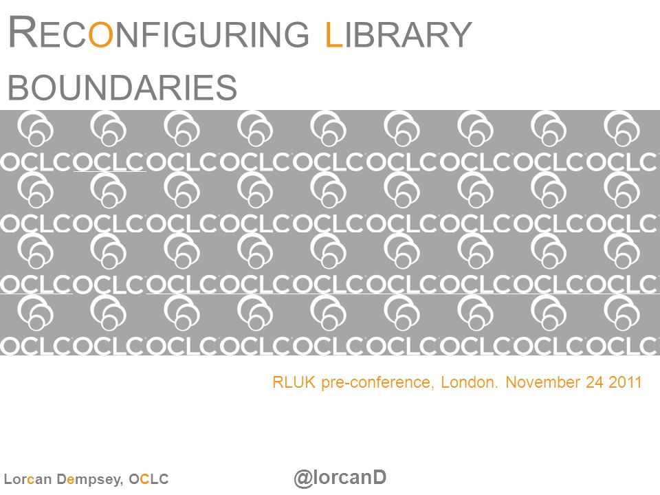 R ECONFIGURING LIBRARY BOUNDARIES RLUK pre-conference, London. November 24 2011 Lorcan Dempsey, OCLC @lorcanD