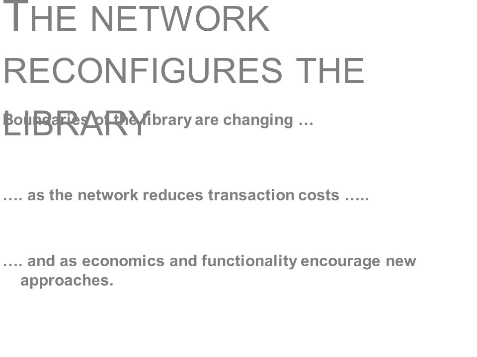 T HE NETWORK RECONFIGURES THE LIBRARY Boundaries of the library are changing … …. as the network reduces transaction costs ….. …. and as economics and