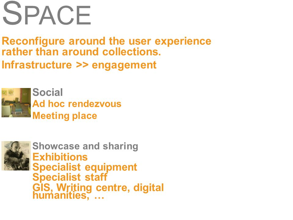 S PACE Reconfigure around the user experience rather than around collections. Infrastructure >> engagement Social Ad hoc rendezvous Meeting place Show