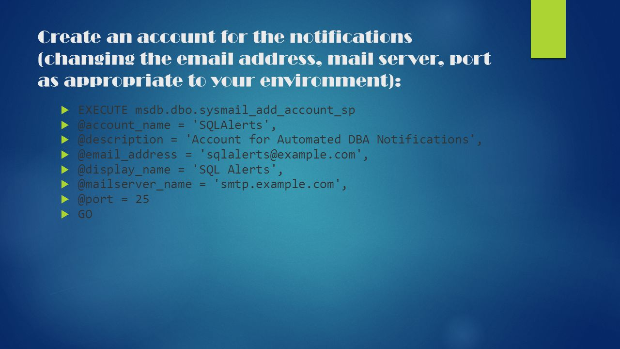 Create an account for the notifications (changing the email address, mail server, port as appropriate to your environment):  EXECUTE msdb.dbo.sysmail_add_account_sp  @account_name = SQLAlerts ,  @description = Account for Automated DBA Notifications ,  @email_address = sqlalerts@example.com ,  @display_name = SQL Alerts ,  @mailserver_name = smtp.example.com ,  @port = 25  GO