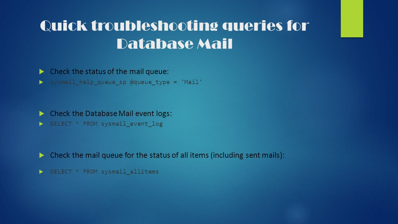Quick troubleshooting queries for Database Mail  Check the status of the mail queue:  sysmail_help_queue_sp @queue_type = Mail  Check the Database Mail event logs:  SELECT * FROM sysmail_event_log  Check the mail queue for the status of all items (including sent mails):  SELECT * FROM sysmail_allitems