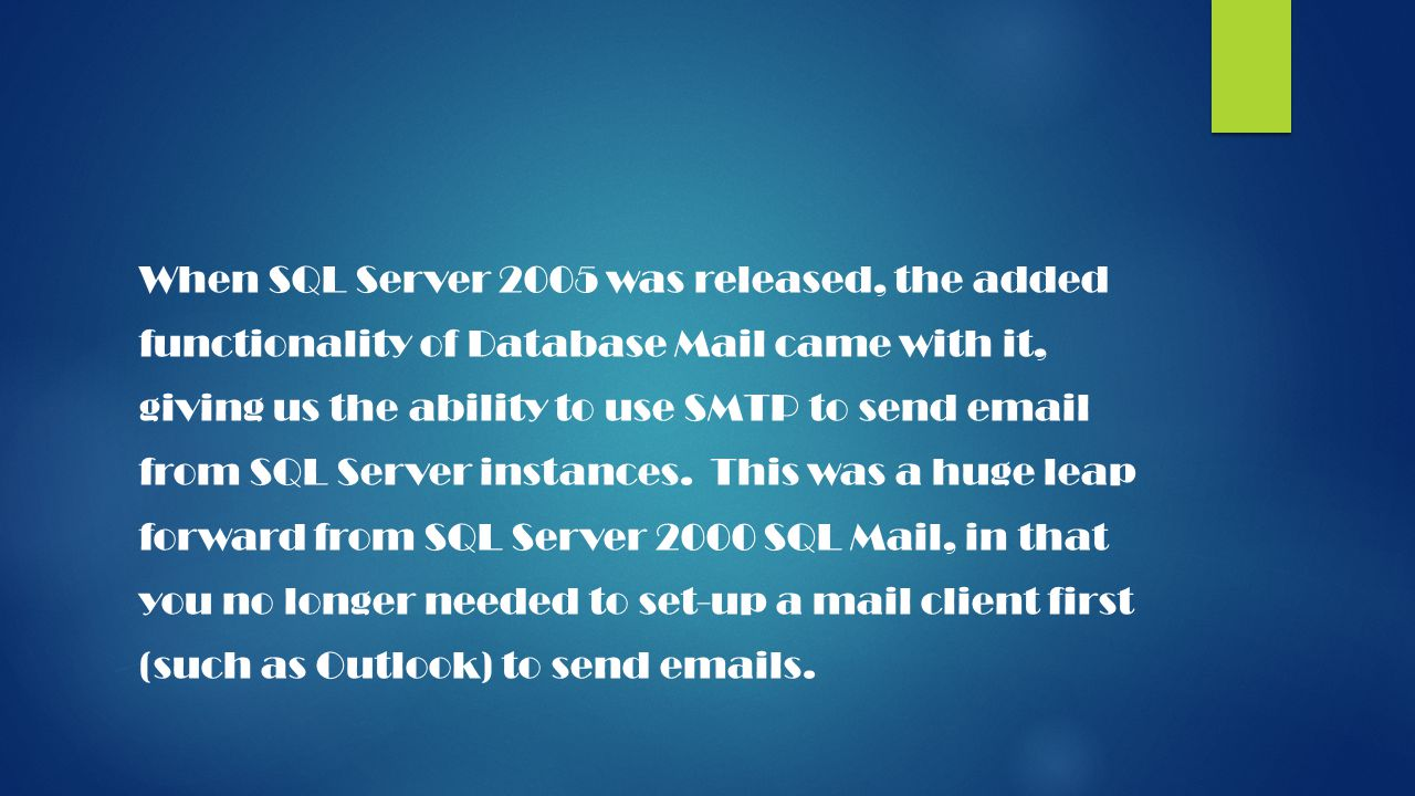 When SQL Server 2005 was released, the added functionality of Database Mail came with it, giving us the ability to use SMTP to send email from SQL Server instances.