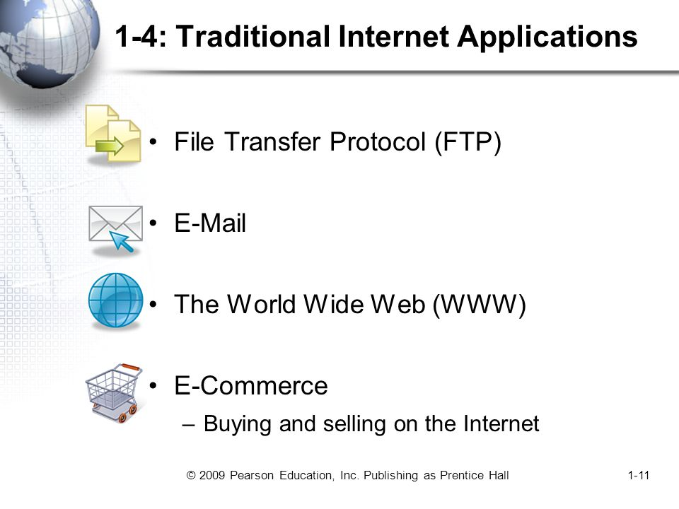 © 2009 Pearson Education, Inc. Publishing as Prentice Hall1-11 1-4: Traditional Internet Applications File Transfer Protocol (FTP) E-Mail The World Wi