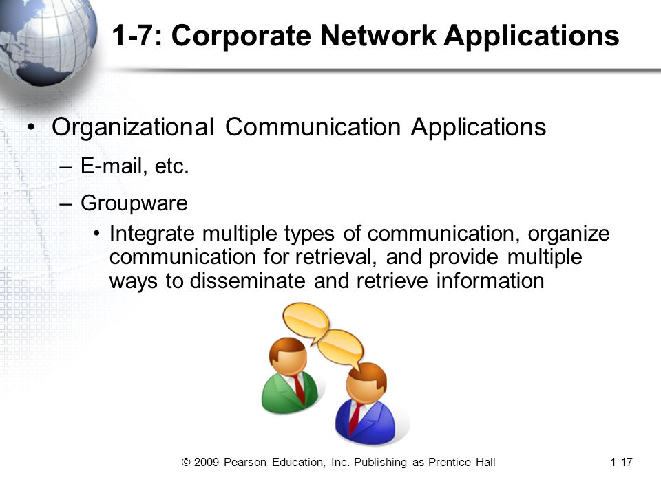© 2009 Pearson Education, Inc. Publishing as Prentice Hall1-17 1-7: Corporate Network Applications Organizational Communication Applications –E-mail,