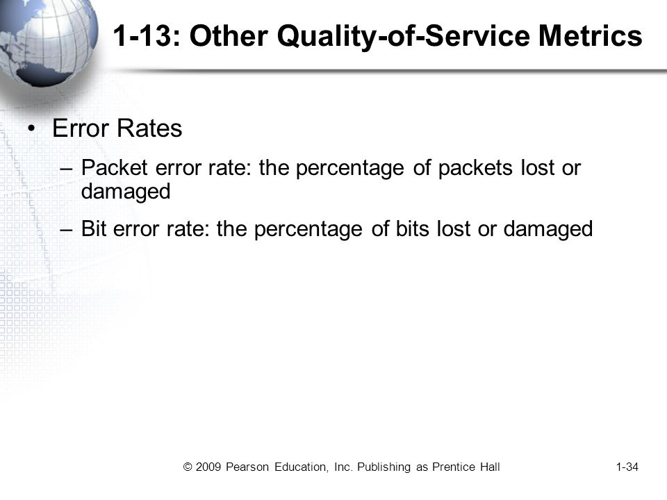 © 2009 Pearson Education, Inc. Publishing as Prentice Hall1-34 1-13: Other Quality-of-Service Metrics Error Rates –Packet error rate: the percentage o