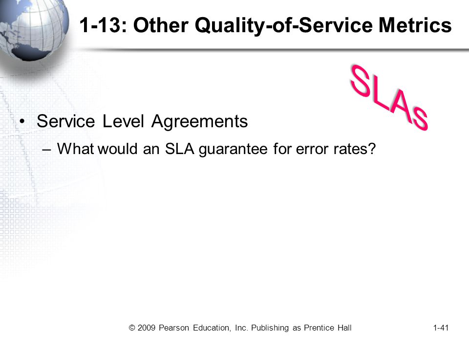 © 2009 Pearson Education, Inc. Publishing as Prentice Hall1-41 1-13: Other Quality-of-Service Metrics Service Level Agreements –What would an SLA guar