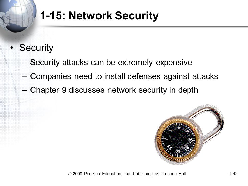 © 2009 Pearson Education, Inc. Publishing as Prentice Hall1-42 1-15: Network Security Security –Security attacks can be extremely expensive –Companies