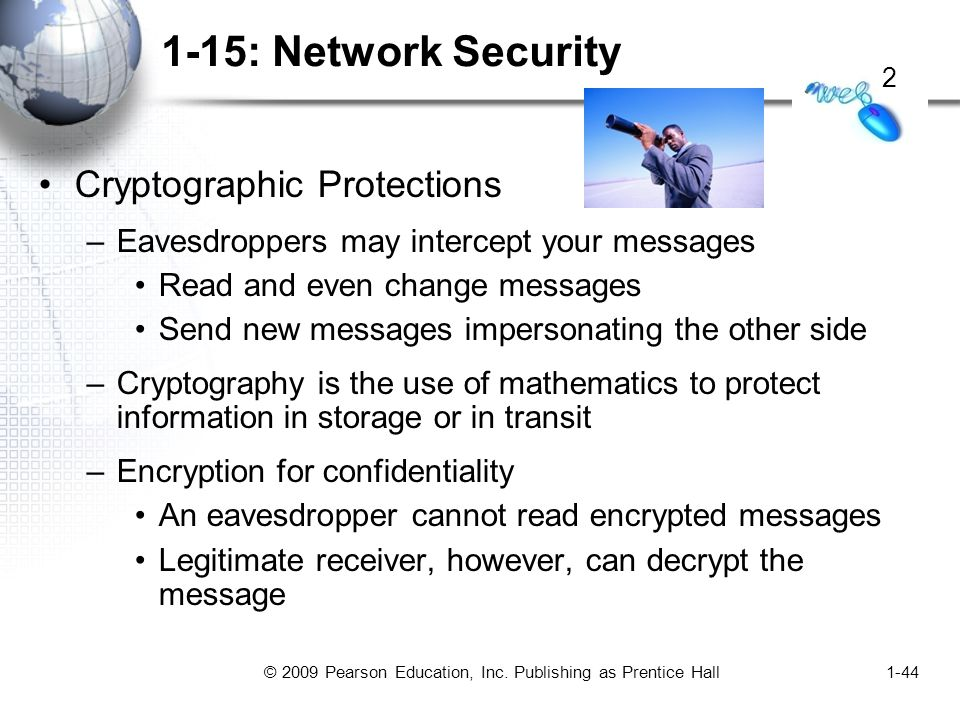 © 2009 Pearson Education, Inc. Publishing as Prentice Hall1-44 1-15: Network Security Cryptographic Protections –Eavesdroppers may intercept your mess
