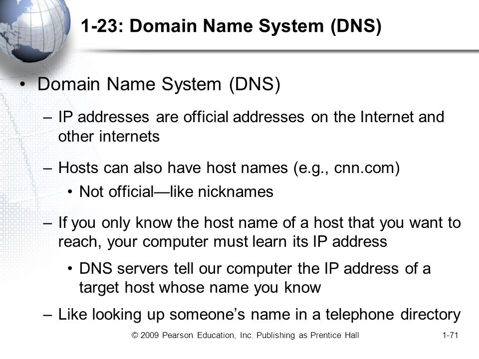 © 2009 Pearson Education, Inc. Publishing as Prentice Hall1-71 1-23: Domain Name System (DNS) Domain Name System (DNS) –IP addresses are official addr