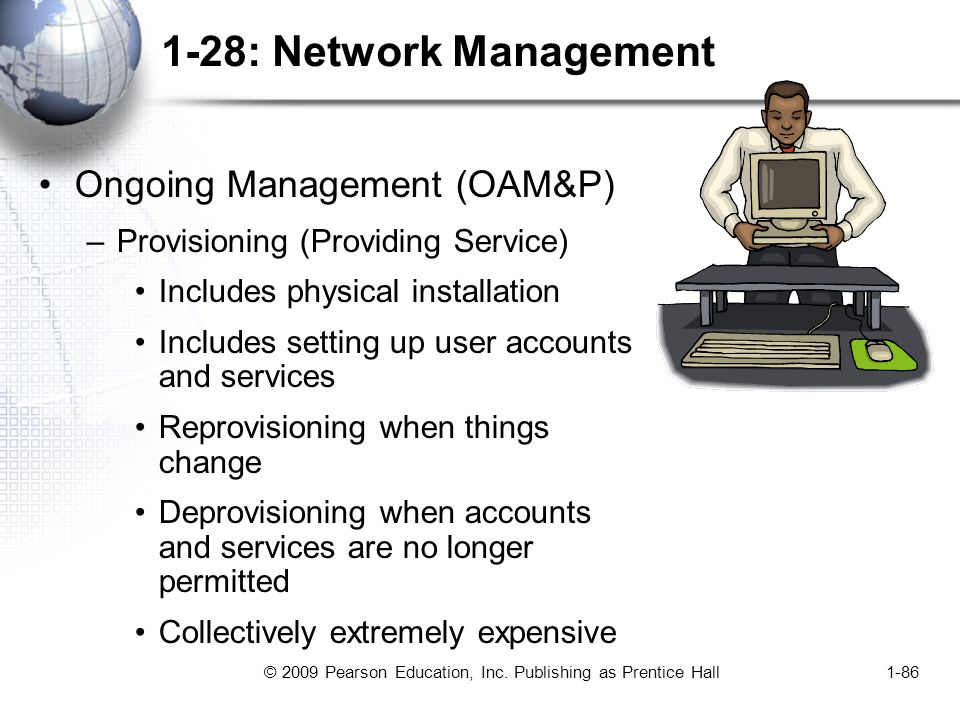 © 2009 Pearson Education, Inc. Publishing as Prentice Hall1-86 1-28: Network Management Ongoing Management (OAM&P) –Provisioning (Providing Service) I