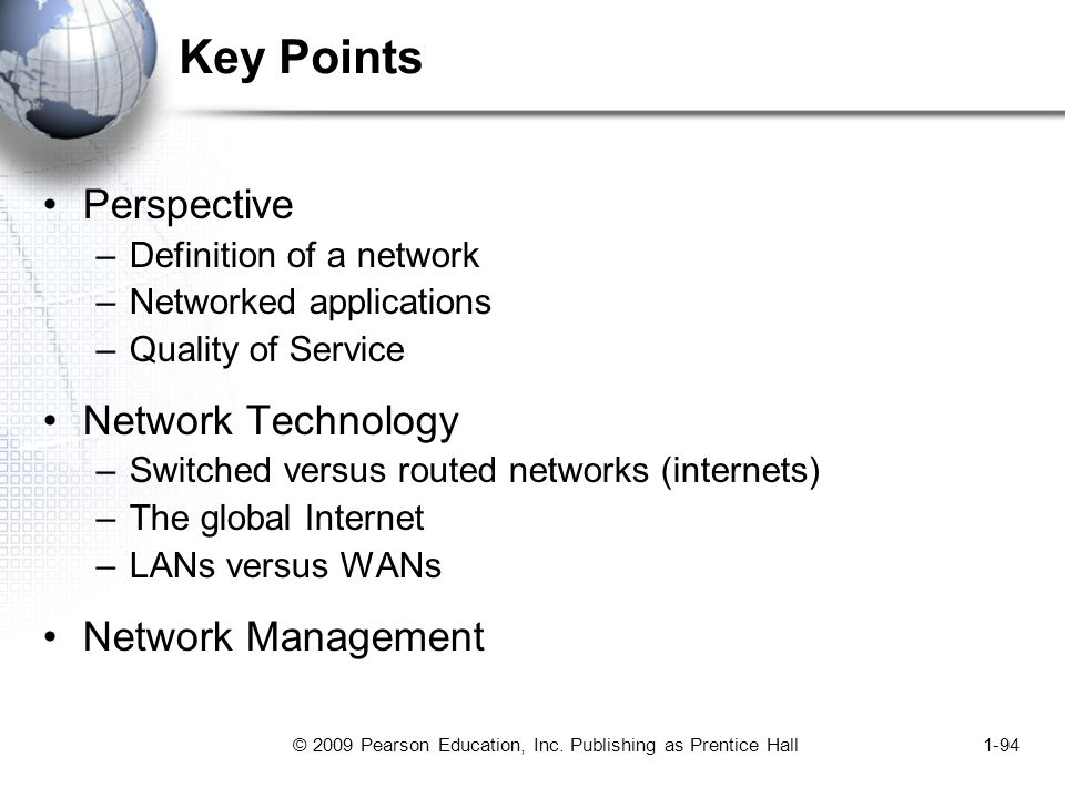 © 2009 Pearson Education, Inc. Publishing as Prentice Hall1-94 Key Points Perspective –Definition of a network –Networked applications –Quality of Ser