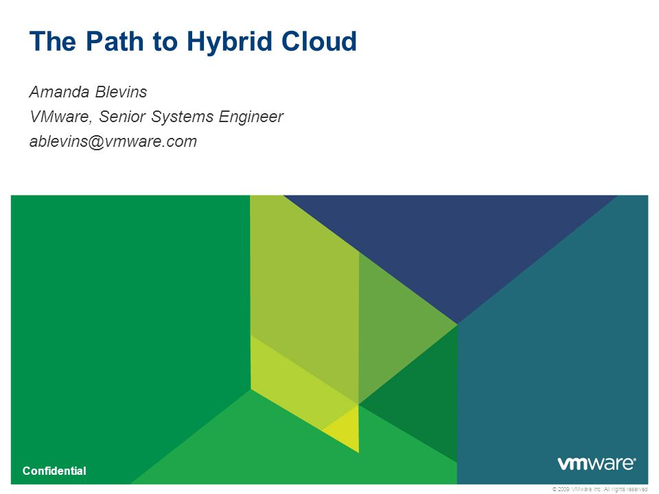 © 2009 VMware Inc. All rights reserved Confidential The Path to Hybrid Cloud Amanda Blevins VMware, Senior Systems Engineer ablevins@vmware.com