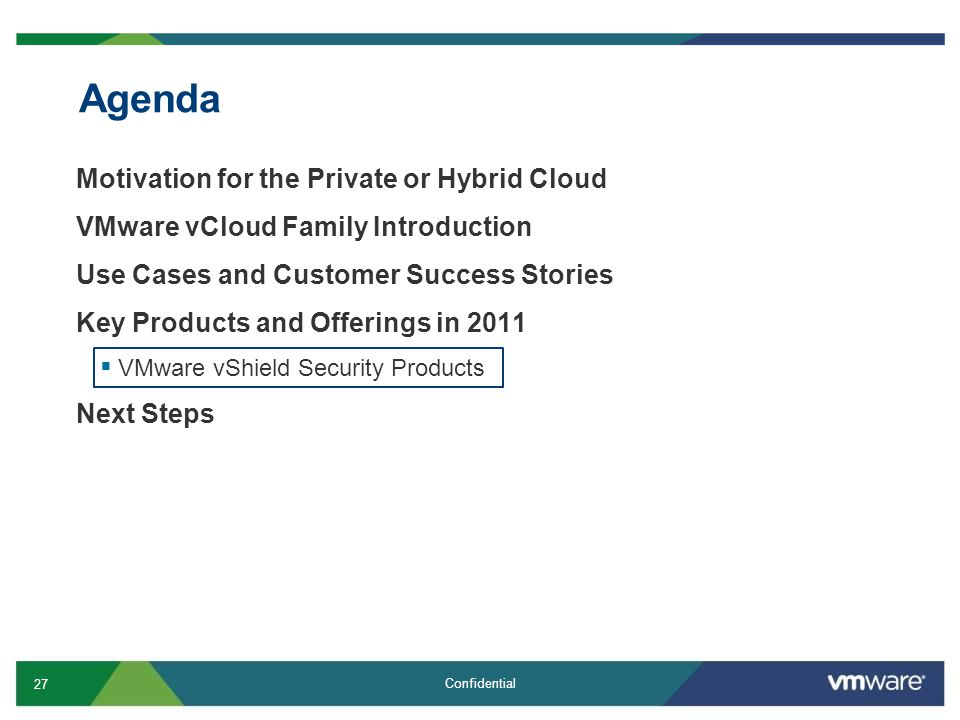 27 Confidential Agenda Motivation for the Private or Hybrid Cloud VMware vCloud Family Introduction Use Cases and Customer Success Stories Key Products and Offerings in 2011  VMware vShield Security Products Next Steps