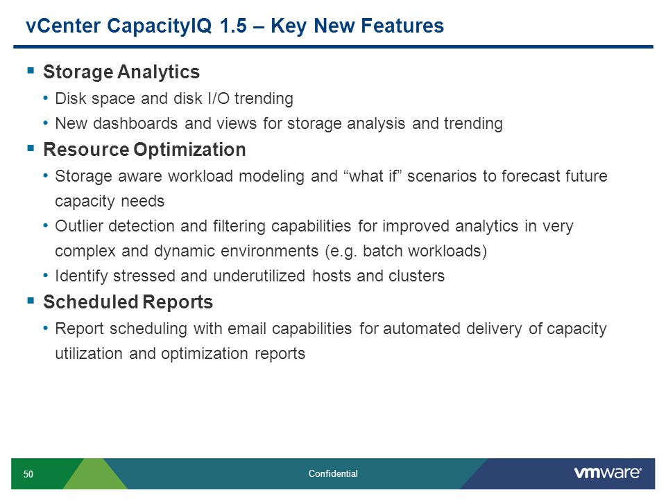50 Confidential vCenter CapacityIQ 1.5 – Key New Features  Storage Analytics Disk space and disk I/O trending New dashboards and views for storage analysis and trending  Resource Optimization Storage aware workload modeling and what if scenarios to forecast future capacity needs Outlier detection and filtering capabilities for improved analytics in very complex and dynamic environments (e.g.