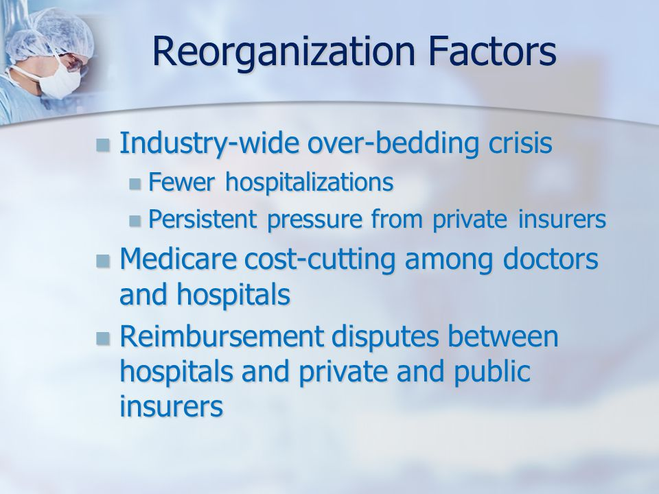 Reorganization Factors Industry-wide over-bedding crisis Industry-wide over-bedding crisis Fewer hospitalizations Fewer hospitalizations Persistent pressure from private insurers Persistent pressure from private insurers Medicare cost-cutting among doctors and hospitals Medicare cost-cutting among doctors and hospitals Reimbursement disputes between hospitals and private and public insurers Reimbursement disputes between hospitals and private and public insurers