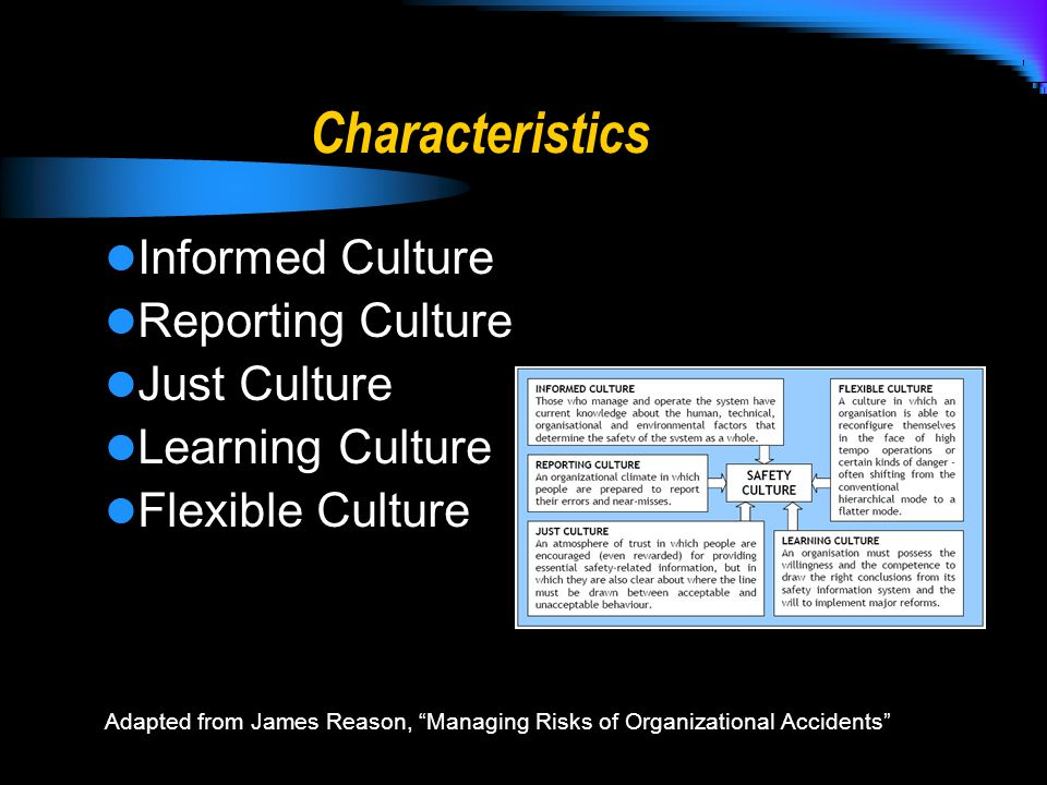 Characteristics Informed Culture Reporting Culture Just Culture Learning Culture Flexible Culture Adapted from James Reason, Managing Risks of Organizational Accidents
