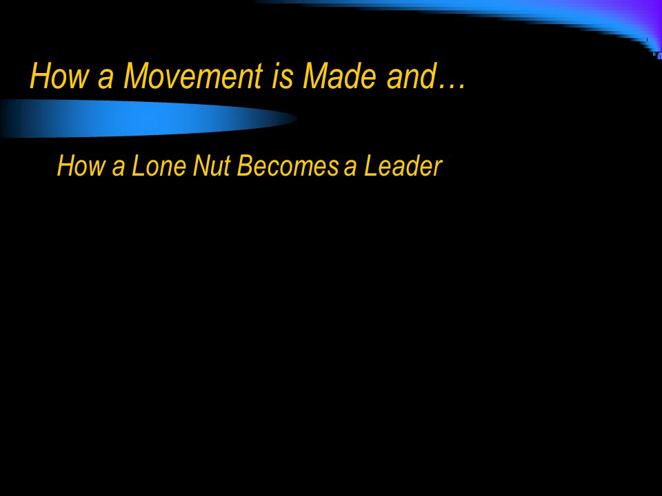 How a Movement is Made and… How a Lone Nut Becomes a Leader