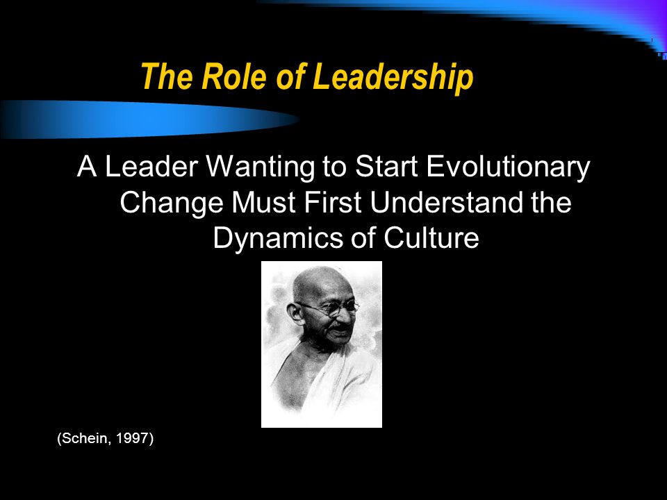 The Role of Leadership A Leader Wanting to Start Evolutionary Change Must First Understand the Dynamics of Culture (Schein, 1997)