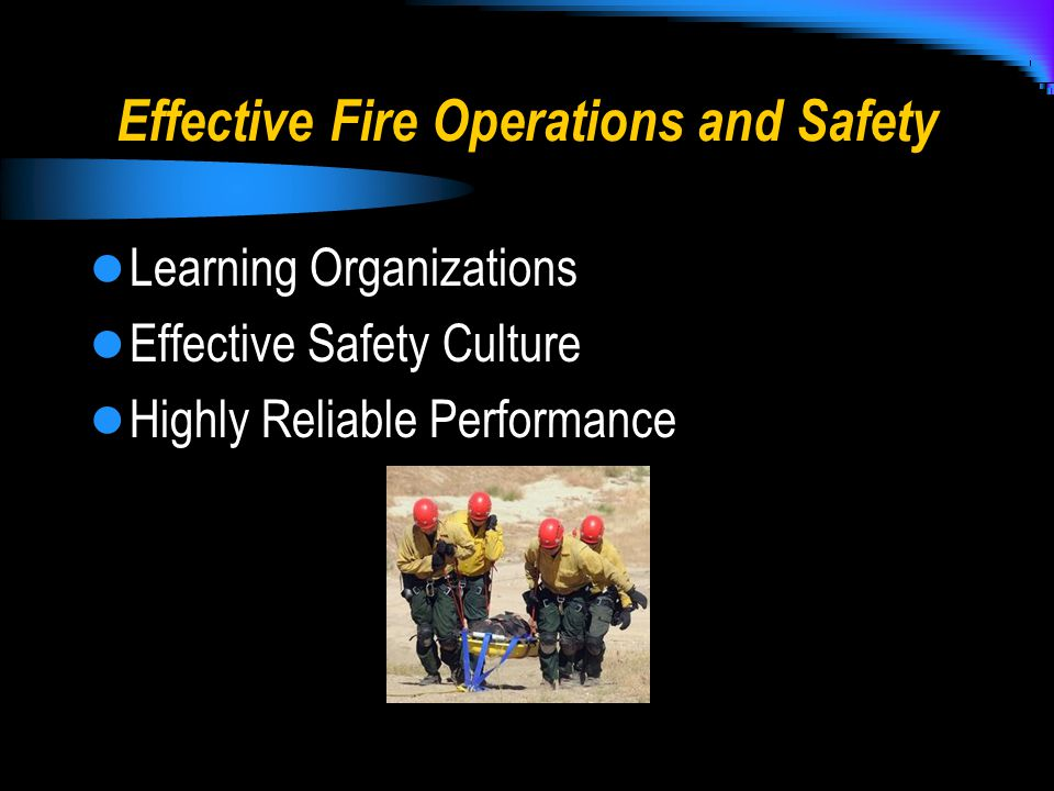 Effective Fire Operations and Safety Learning Organizations Effective Safety Culture Highly Reliable Performance