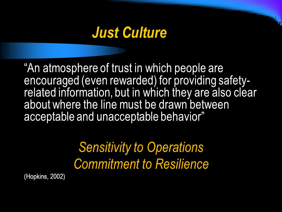 Just Culture An atmosphere of trust in which people are encouraged (even rewarded) for providing safety- related information, but in which they are also clear about where the line must be drawn between acceptable and unacceptable behavior Sensitivity to Operations Commitment to Resilience (Hopkins, 2002)