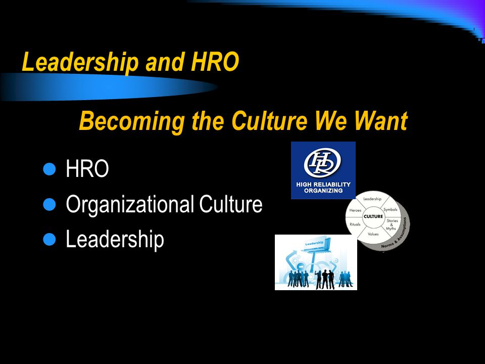 Leadership and HRO Becoming the Culture We Want HRO Organizational Culture Leadership