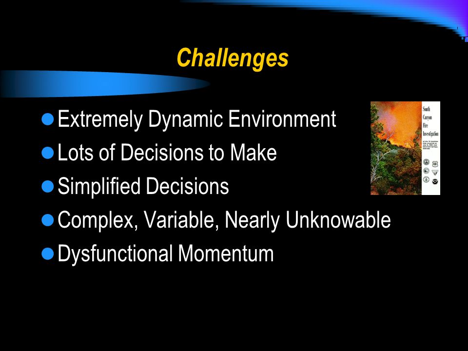 Challenges Extremely Dynamic Environment Lots of Decisions to Make Simplified Decisions Complex, Variable, Nearly Unknowable Dysfunctional Momentum