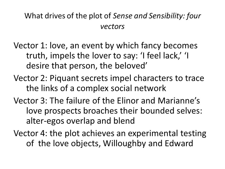 What drives of the plot of Sense and Sensibility: four vectors Vector 1: love, an event by which fancy becomes truth, impels the lover to say: 'I feel lack,' 'I desire that person, the beloved' Vector 2: Piquant secrets impel characters to trace the links of a complex social network Vector 3: The failure of the Elinor and Marianne's love prospects broaches their bounded selves: alter-egos overlap and blend Vector 4: the plot achieves an experimental testing of the love objects, Willoughby and Edward
