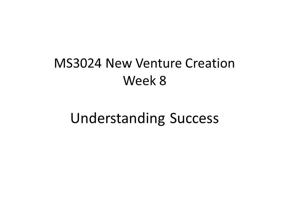 MS3024 New Venture Creation Week 8 Understanding Success