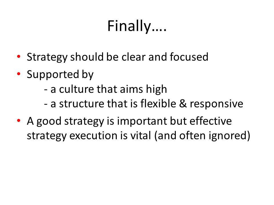Finally…. Strategy should be clear and focused Supported by - a culture that aims high - a structure that is flexible & responsive A good strategy is