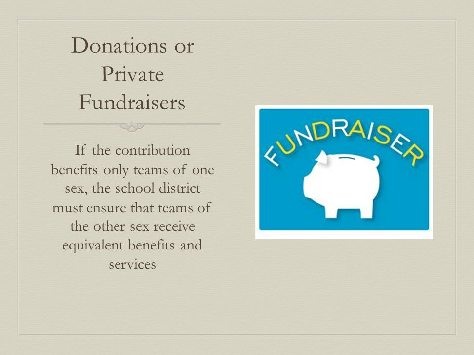 Donations or Private Fundraisers If the contribution benefits only teams of one sex, the school district must ensure that teams of the other sex receive equivalent benefits and services