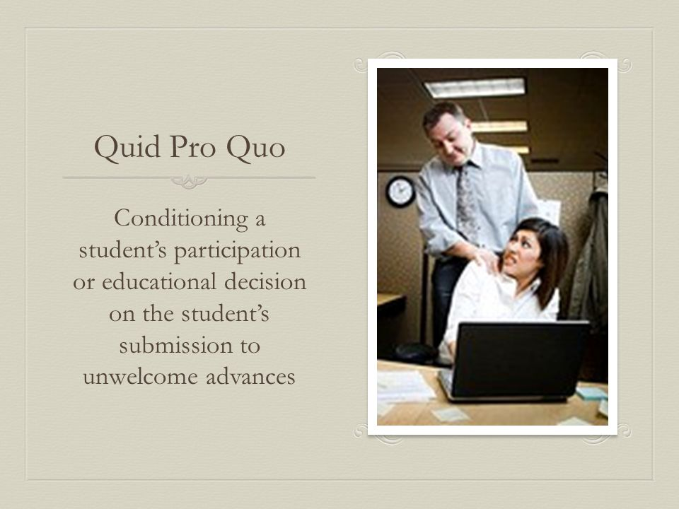Quid Pro Quo Conditioning a student's participation or educational decision on the student's submission to unwelcome advances