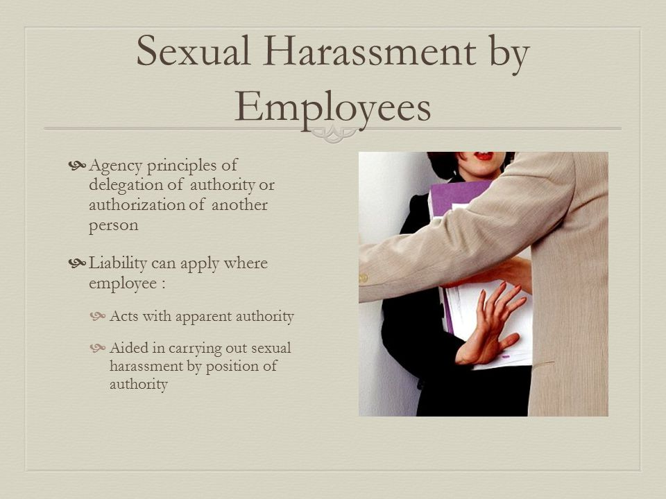 Sexual Harassment by Employees  Agency principles of delegation of authority or authorization of another person  Liability can apply where employee :  Acts with apparent authority  Aided in carrying out sexual harassment by position of authority