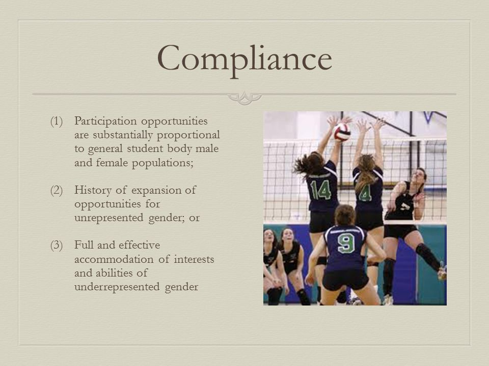 Compliance (1)Participation opportunities are substantially proportional to general student body male and female populations; (2)History of expansion of opportunities for unrepresented gender; or (3)Full and effective accommodation of interests and abilities of underrepresented gender