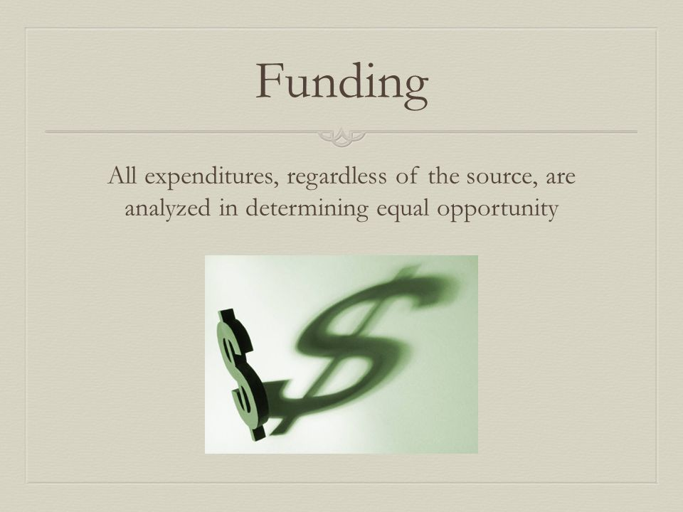 Funding All expenditures, regardless of the source, are analyzed in determining equal opportunity