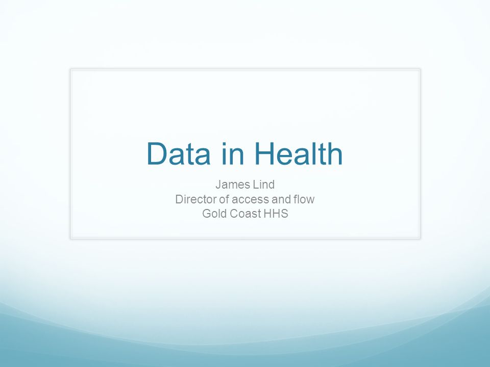 Data in Health James Lind Director of access and flow Gold Coast HHS