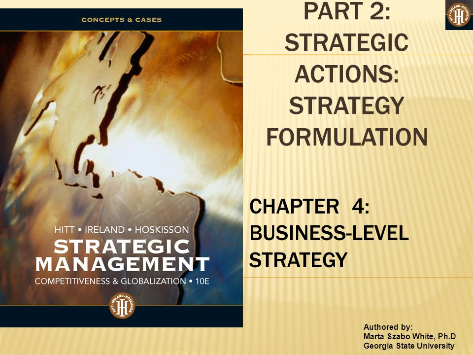 Authored by: Marta Szabo White, Ph.D Georgia State University PART 2: STRATEGIC ACTIONS: STRATEGY FORMULATION CHAPTER 4: BUSINESS-LEVEL STRATEGY