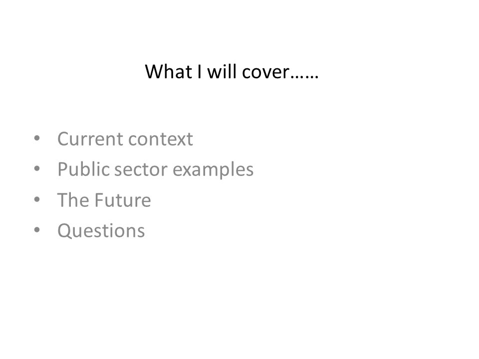 What I will cover…… Current context Public sector examples The Future Questions