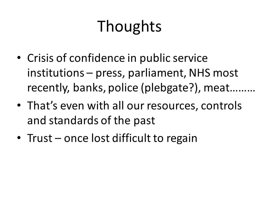 Thoughts Crisis of confidence in public service institutions – press, parliament, NHS most recently, banks, police (plebgate ), meat……… That's even with all our resources, controls and standards of the past Trust – once lost difficult to regain