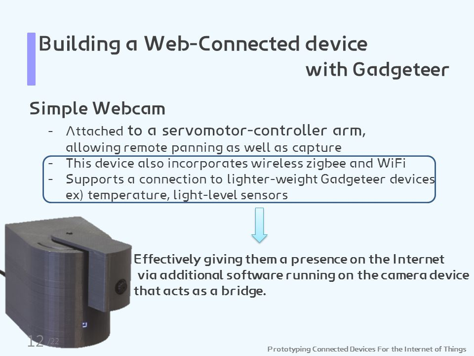 Prototyping Connected Devices For the Internet of Things Building a Web-Connected device with Gadgeteer Simple Webcam - Attached to a servomotor-controller arm, allowing remote panning as well as capture - This device also incorporates wireless zigbee and WiFi - Supports a connection to lighter-weight Gadgeteer devices ex) temperature, light-level sensors Effectively giving them a presence on the Internet via additional software running on the camera device that acts as a bridge.