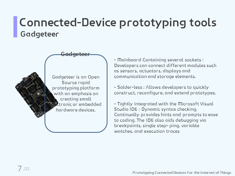 Prototyping Connected Devices For the Internet of Things Connected-Device prototyping tools Gadgeteer Gadgeteer is an Open Source rapid prototyping platform with an emphasis on creating small electronic or embedded hardware devices.