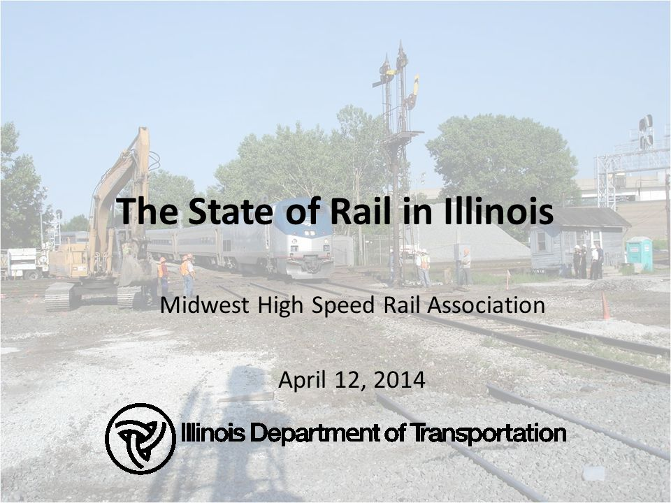The State of Rail in Illinois Midwest High Speed Rail Association April 12, 2014