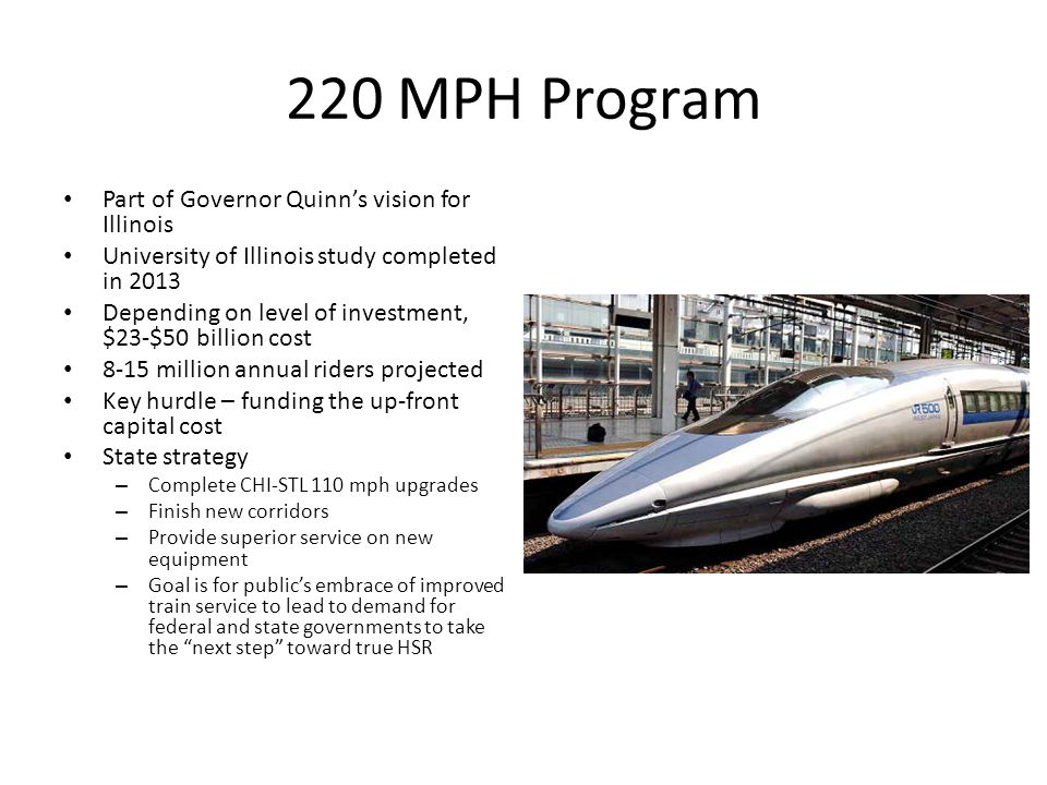220 MPH Program Part of Governor Quinn's vision for Illinois University of Illinois study completed in 2013 Depending on level of investment, $23-$50 billion cost 8-15 million annual riders projected Key hurdle – funding the up-front capital cost State strategy – Complete CHI-STL 110 mph upgrades – Finish new corridors – Provide superior service on new equipment – Goal is for public's embrace of improved train service to lead to demand for federal and state governments to take the next step toward true HSR