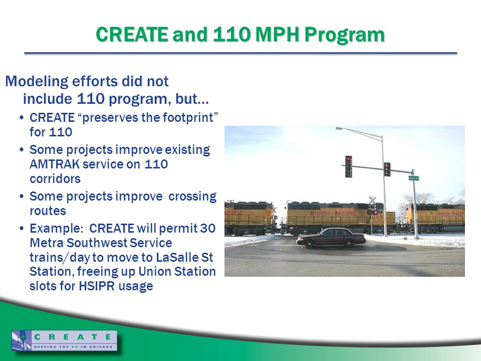 CREATE and 110 MPH Program Modeling efforts did not include 110 program, but… CREATE preserves the footprint for 110 Some projects improve existing AMTRAK service on 110 corridors Some projects improve crossing routes Example: CREATE will permit 30 Metra Southwest Service trains/day to move to LaSalle St Station, freeing up Union Station slots for HSIPR usage