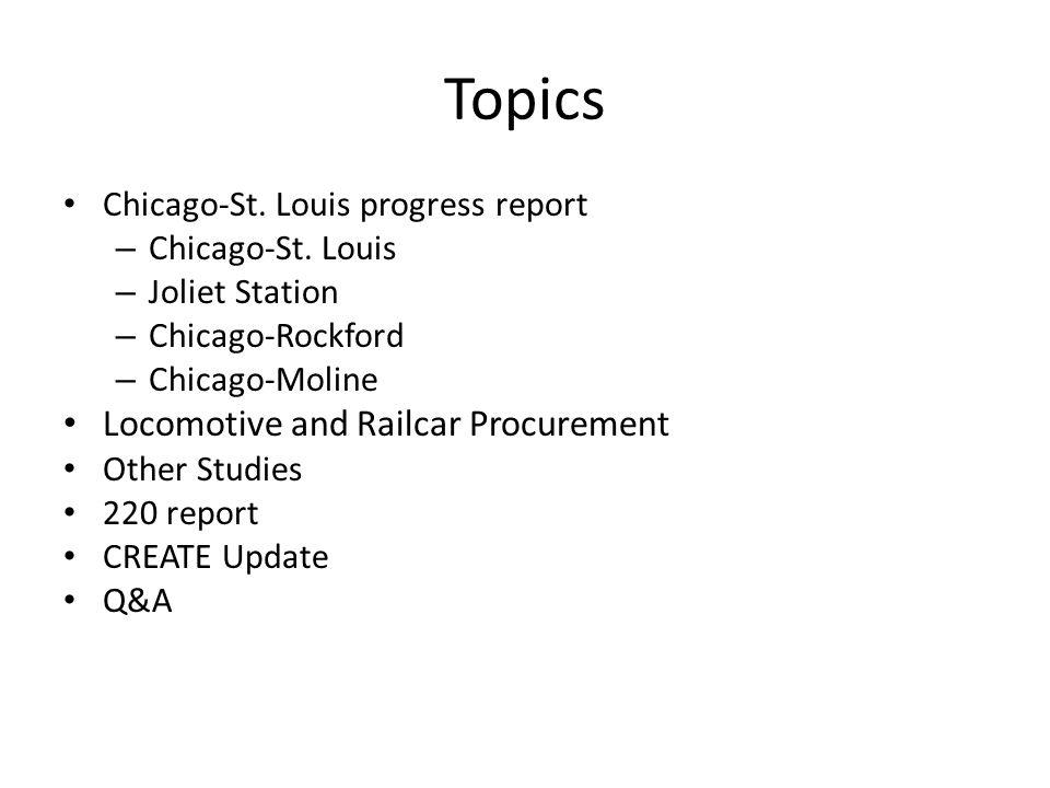 Topics Chicago-St. Louis progress report – Chicago-St. Louis – Joliet Station – Chicago-Rockford – Chicago-Moline Locomotive and Railcar Procurement O