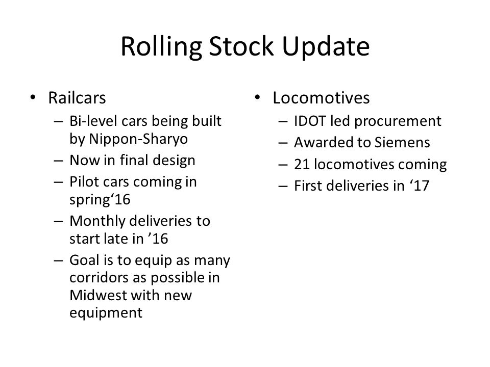 Rolling Stock Update Railcars – Bi-level cars being built by Nippon-Sharyo – Now in final design – Pilot cars coming in spring'16 – Monthly deliveries to start late in '16 – Goal is to equip as many corridors as possible in Midwest with new equipment Locomotives – IDOT led procurement – Awarded to Siemens – 21 locomotives coming – First deliveries in '17
