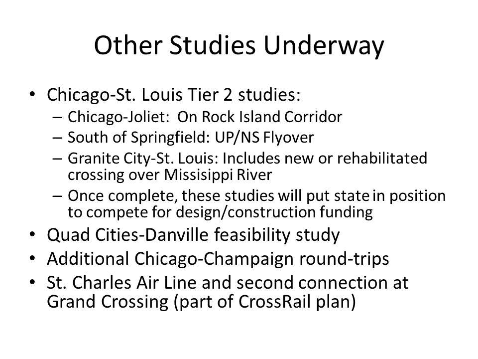 Other Studies Underway Chicago-St. Louis Tier 2 studies: – Chicago-Joliet: On Rock Island Corridor – South of Springfield: UP/NS Flyover – Granite Cit