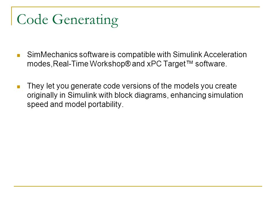 Code Generating SimMechanics software is compatible with Simulink Acceleration modes,Real-Time Workshop® and xPC Target™ software.